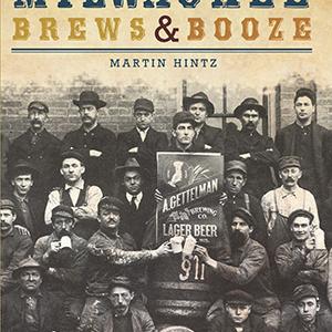 A Spirited History of Milwaukee Brews & Booze Paperback Book