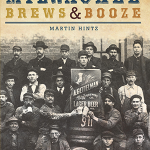 A Spirited History of Milwaukee Brews & Booze Paperback Book